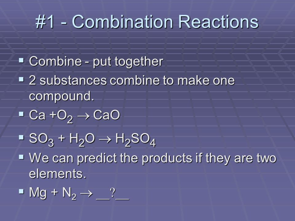 #1 - Combination Reactions  Combine - put together  2 substances combine to make one compound.