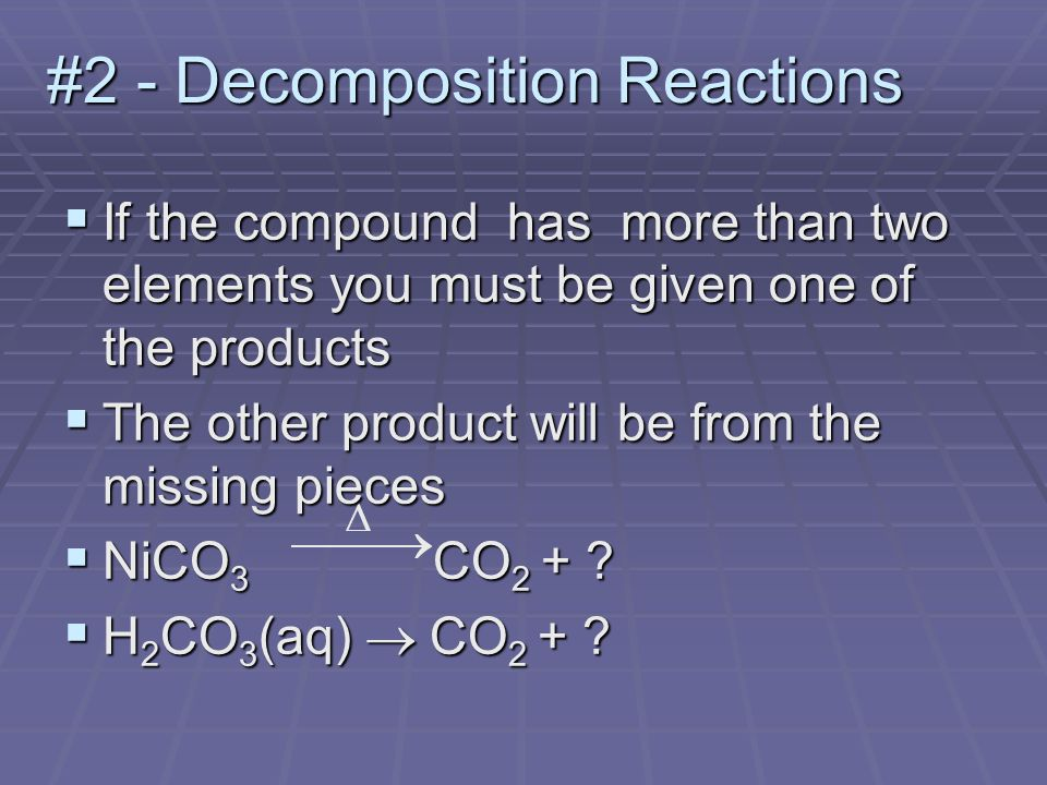#2 - Decomposition Reactions  If the compound has more than two elements you must be given one of the products  The other product will be from the missing pieces  NiCO 3 CO 2 + .
