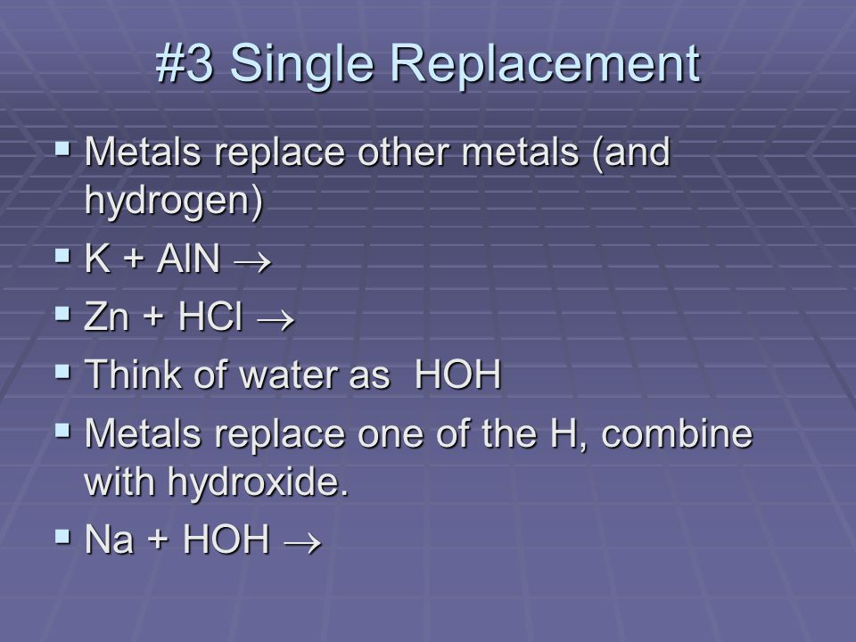 #3 Single Replacement  Metals replace other metals (and hydrogen)  K + AlN   Zn + HCl   Think of water as HOH  Metals replace one of the H, combine with hydroxide.
