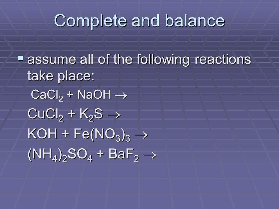 Complete and balance  assume all of the following reactions take place: CaCl 2 + NaOH  CuCl 2 + K 2 S  KOH + Fe(NO 3 ) 3  (NH 4 ) 2 SO 4 + BaF 2 