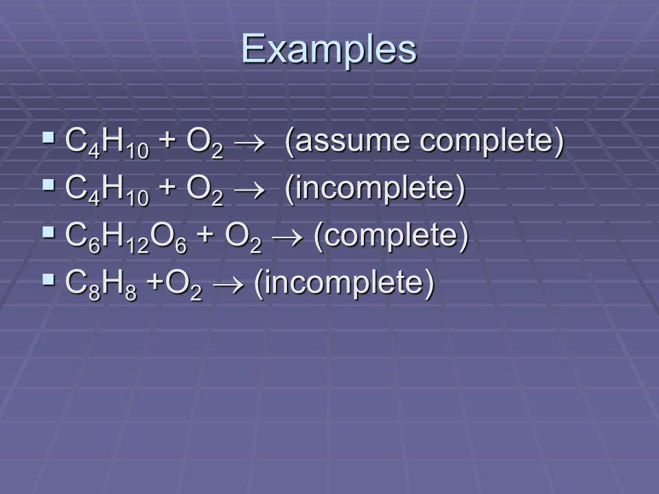Examples  C 4 H 10 + O 2  (assume complete)  C 4 H 10 + O 2  (incomplete)  C 6 H 12 O 6 + O 2  (complete)  C 8 H 8 +O 2  (incomplete)