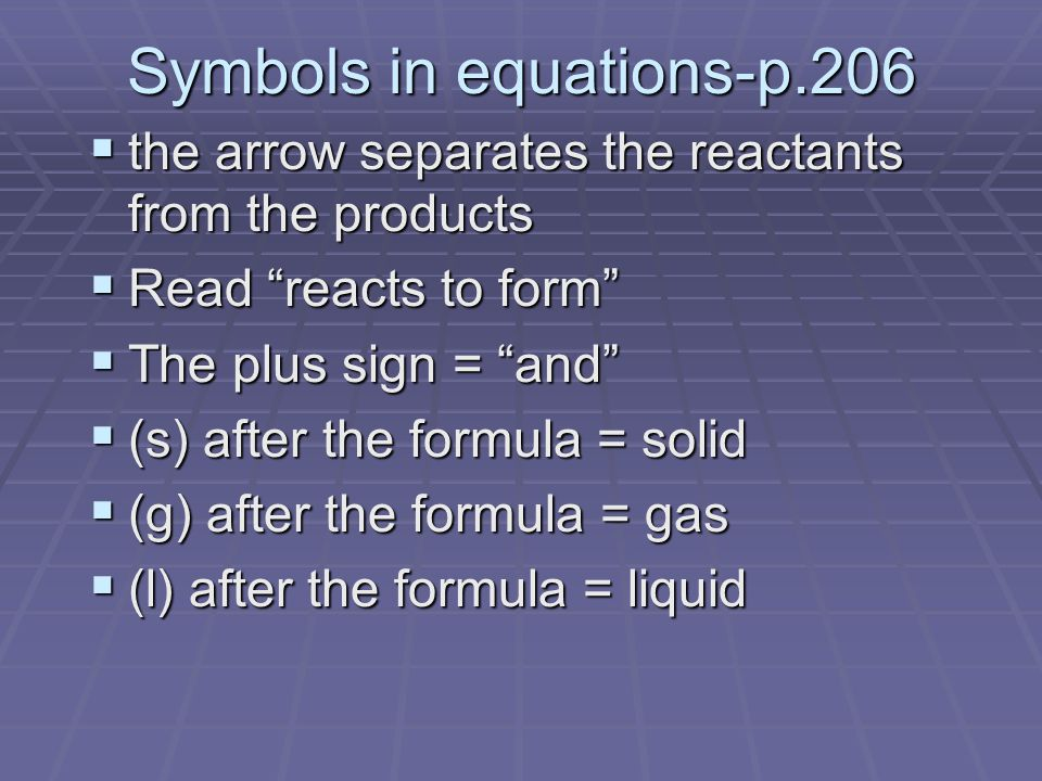 Symbols in equations-p.206  the arrow separates the reactants from the products  Read reacts to form  The plus sign = and  (s) after the formula = solid  (g) after the formula = gas  (l) after the formula = liquid