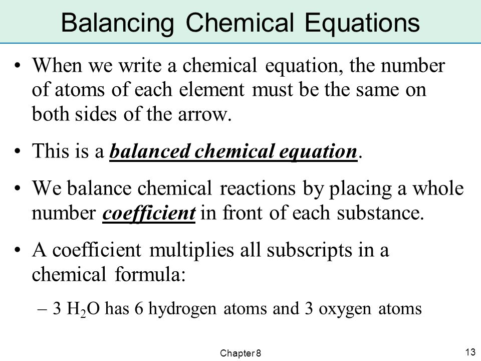 Chapter 8 13 When we write a chemical equation, the number of atoms of each element must be the same on both sides of the arrow.