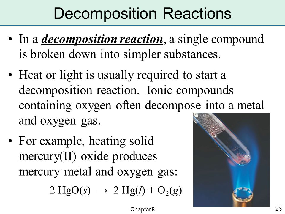Chapter 8 23 In a decomposition reaction, a single compound is broken down into simpler substances.