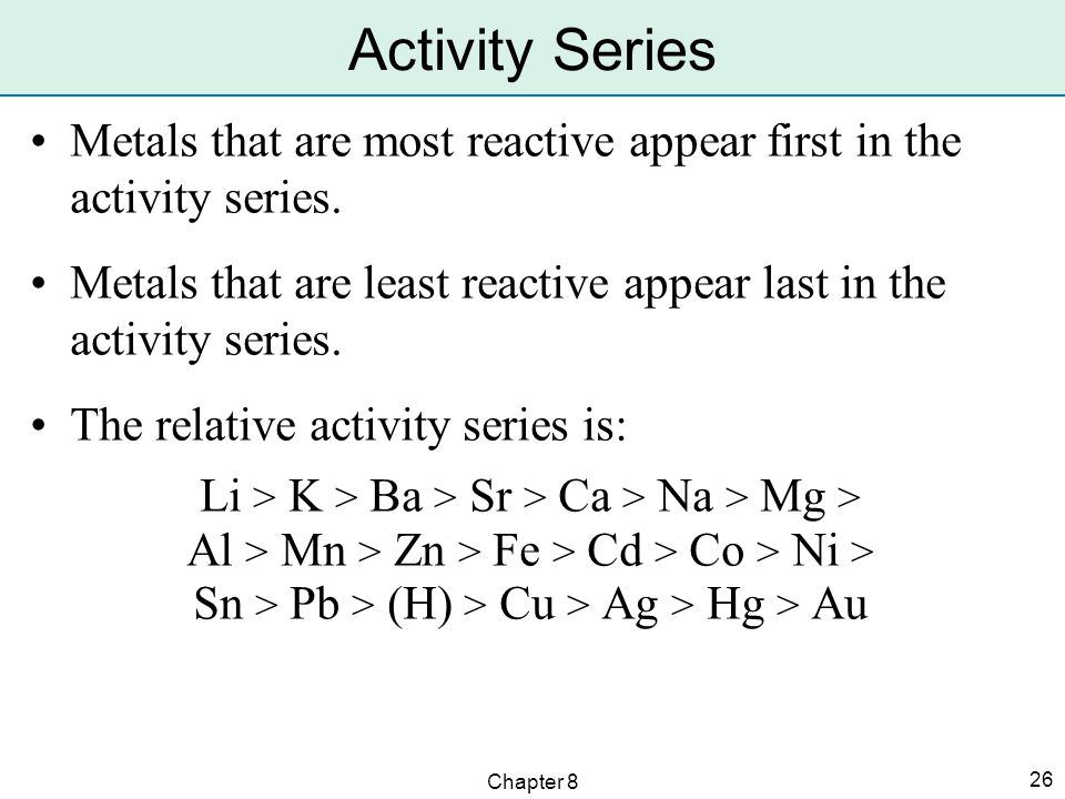 Chapter 8 26 Metals that are most reactive appear first in the activity series.