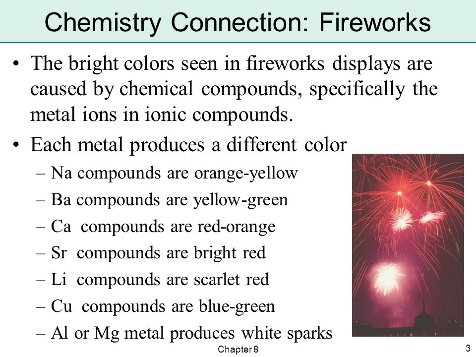 Chapter 8 3 Chemistry Connection: Fireworks The bright colors seen in fireworks displays are caused by chemical compounds, specifically the metal ions in ionic compounds.