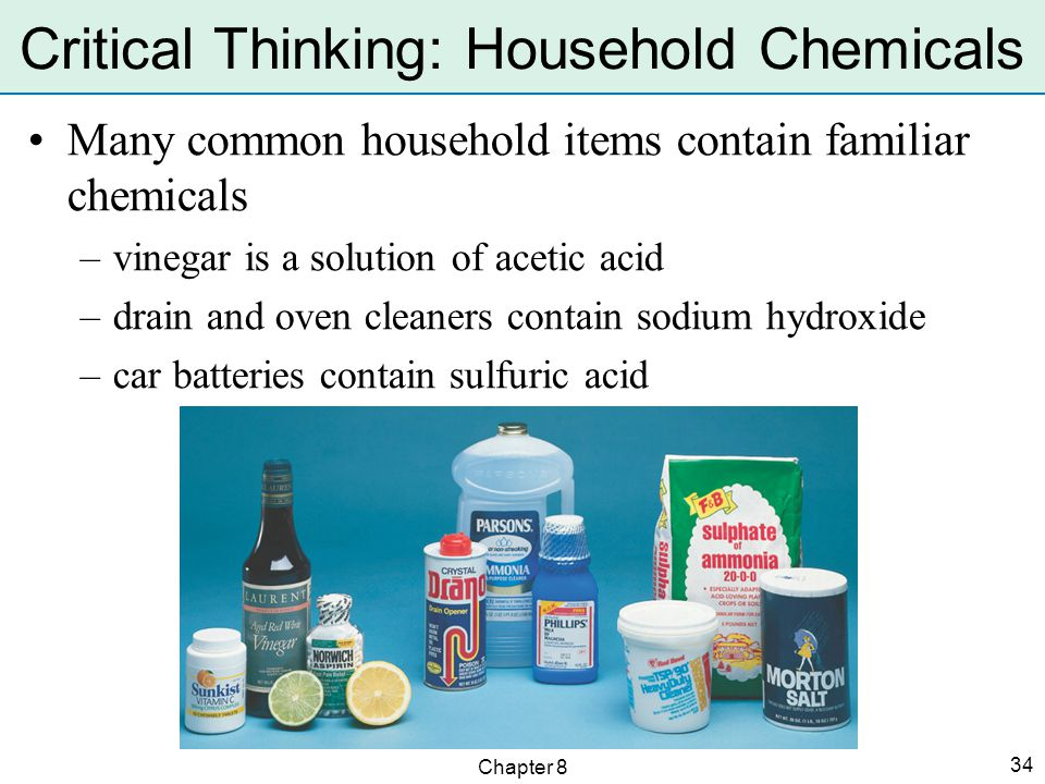 Chapter 8 34 Critical Thinking: Household Chemicals Many common household items contain familiar chemicals –vinegar is a solution of acetic acid –drain and oven cleaners contain sodium hydroxide –car batteries contain sulfuric acid