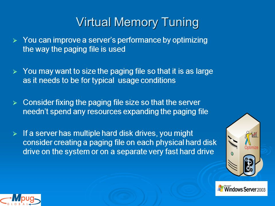 Virtual Memory Tuning   You can improve a server's performance by optimizing the way the paging file is used   You may want to size the paging file so that it is as large as it needs to be for typical usage conditions   Consider fixing the paging file size so that the server needn't spend any resources expanding the paging file   If a server has multiple hard disk drives, you might consider creating a paging file on each physical hard disk drive on the system or on a separate very fast hard drive