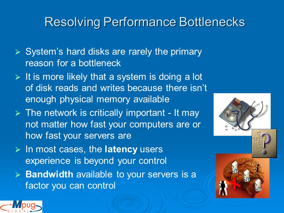   System's hard disks are rarely the primary reason for a bottleneck   It is more likely that a system is doing a lot of disk reads and writes because there isn't enough physical memory available   The network is critically important - It may not matter how fast your computers are or how fast your servers are   In most cases, the latency users experience is beyond your control   Bandwidth available to your servers is a factor you can control Resolving Performance Bottlenecks X
