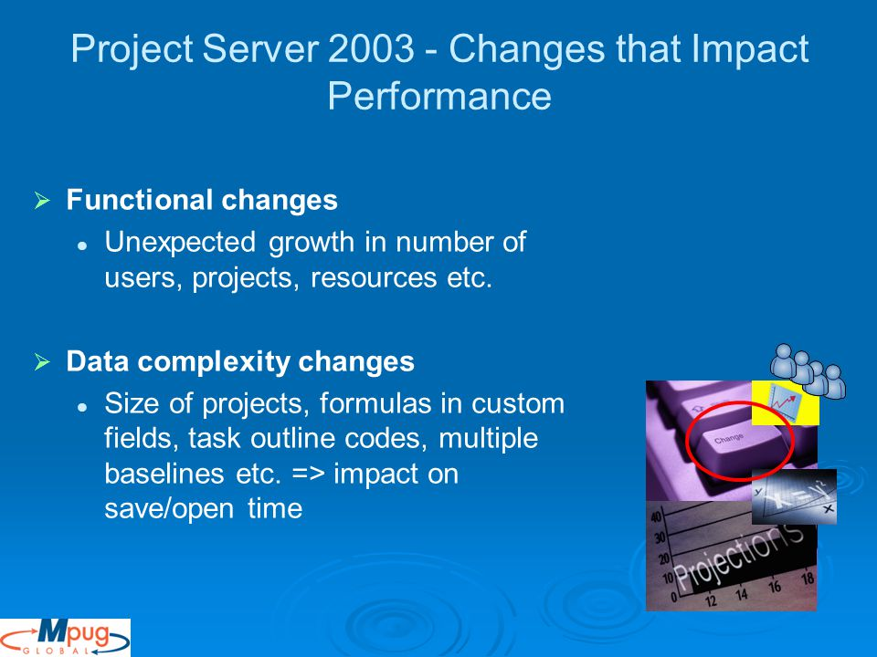 Project Server Changes that Impact Performance   Functional changes Unexpected growth in number of users, projects, resources etc.