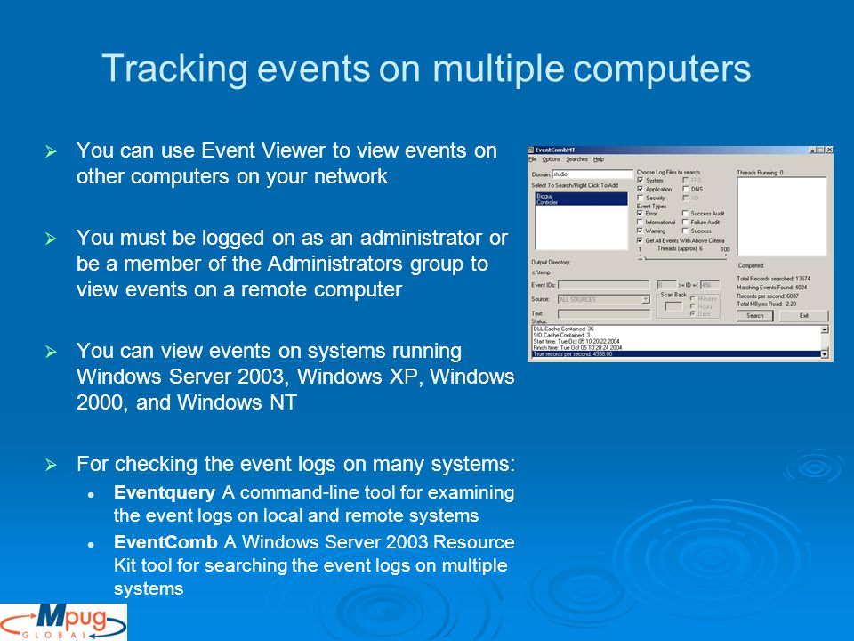 Tracking events on multiple computers   You can use Event Viewer to view events on other computers on your network   You must be logged on as an administrator or be a member of the Administrators group to view events on a remote computer   You can view events on systems running Windows Server 2003, Windows XP, Windows 2000, and Windows NT   For checking the event logs on many systems: Eventquery A command-line tool for examining the event logs on local and remote systems EventComb A Windows Server 2003 Resource Kit tool for searching the event logs on multiple systems