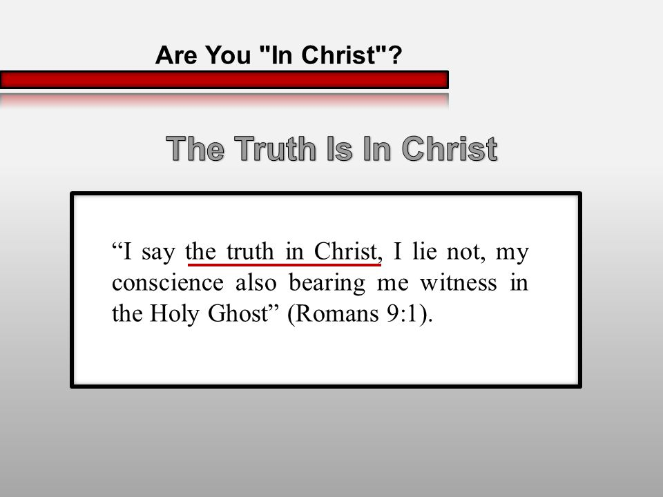 I say the truth in Christ, I lie not, my conscience also bearing me witness in the Holy Ghost (Romans 9:1).