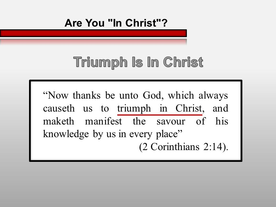 Now thanks be unto God, which always causeth us to triumph in Christ, and maketh manifest the savour of his knowledge by us in every place (2 Corinthians 2:14).