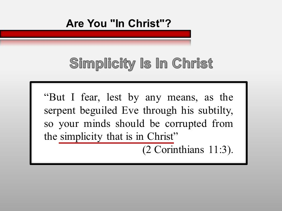 But I fear, lest by any means, as the serpent beguiled Eve through his subtilty, so your minds should be corrupted from the simplicity that is in Christ (2 Corinthians 11:3).