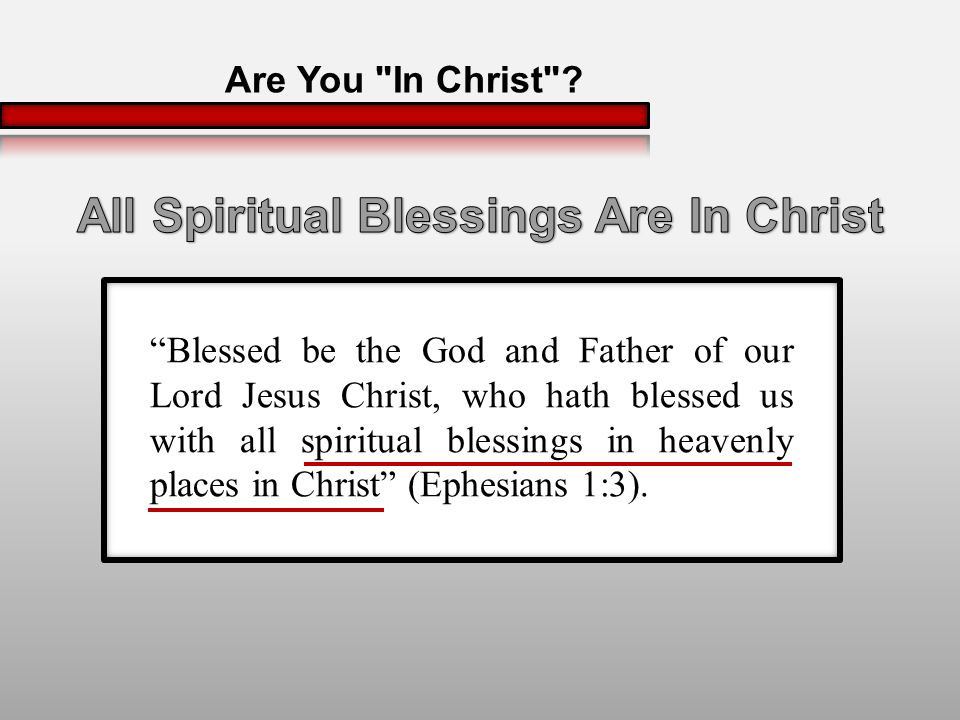 Blessed be the God and Father of our Lord Jesus Christ, who hath blessed us with all spiritual blessings in heavenly places in Christ (Ephesians 1:3).