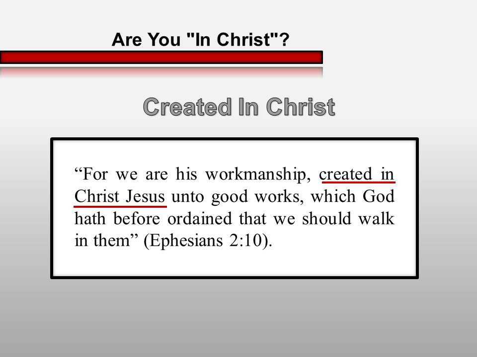 For we are his workmanship, created in Christ Jesus unto good works, which God hath before ordained that we should walk in them (Ephesians 2:10).