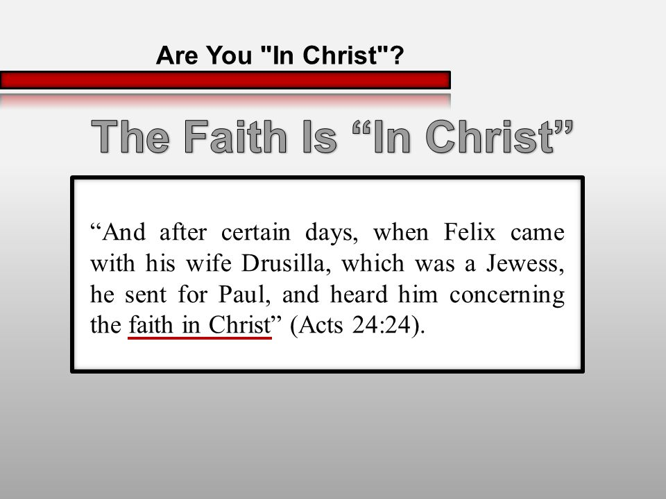And after certain days, when Felix came with his wife Drusilla, which was a Jewess, he sent for Paul, and heard him concerning the faith in Christ (Acts 24:24).