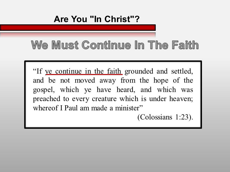 If ye continue in the faith grounded and settled, and be not moved away from the hope of the gospel, which ye have heard, and which was preached to every creature which is under heaven; whereof I Paul am made a minister (Colossians 1:23).