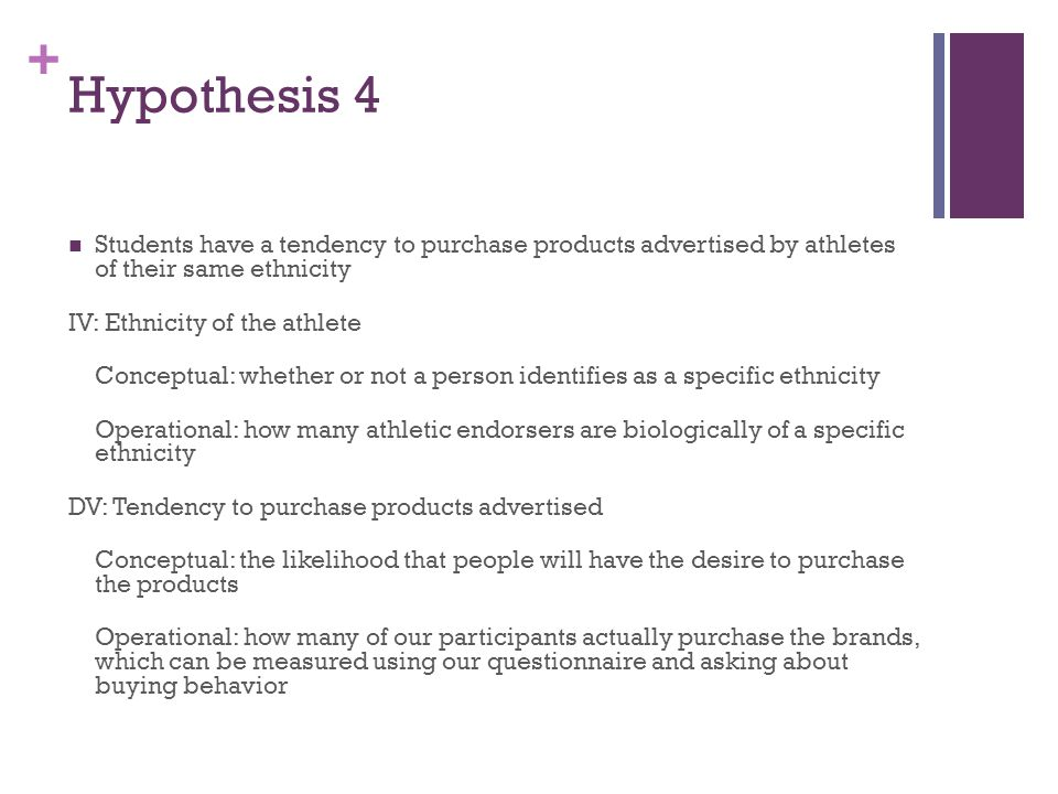 + Hypothesis 4 Students have a tendency to purchase products advertised by athletes of their same ethnicity IV: Ethnicity of the athlete Conceptual: whether or not a person identifies as a specific ethnicity Operational: how many athletic endorsers are biologically of a specific ethnicity DV: Tendency to purchase products advertised Conceptual: the likelihood that people will have the desire to purchase the products Operational: how many of our participants actually purchase the brands, which can be measured using our questionnaire and asking about buying behavior