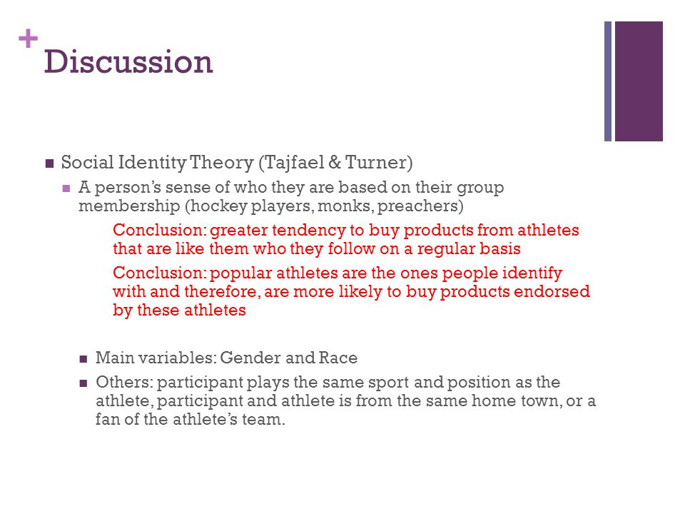 + Discussion Social Identity Theory (Tajfael & Turner) A person's sense of who they are based on their group membership (hockey players, monks, preachers) Conclusion: greater tendency to buy products from athletes that are like them who they follow on a regular basis Conclusion: popular athletes are the ones people identify with and therefore, are more likely to buy products endorsed by these athletes Main variables: Gender and Race Others: participant plays the same sport and position as the athlete, participant and athlete is from the same home town, or a fan of the athlete's team.