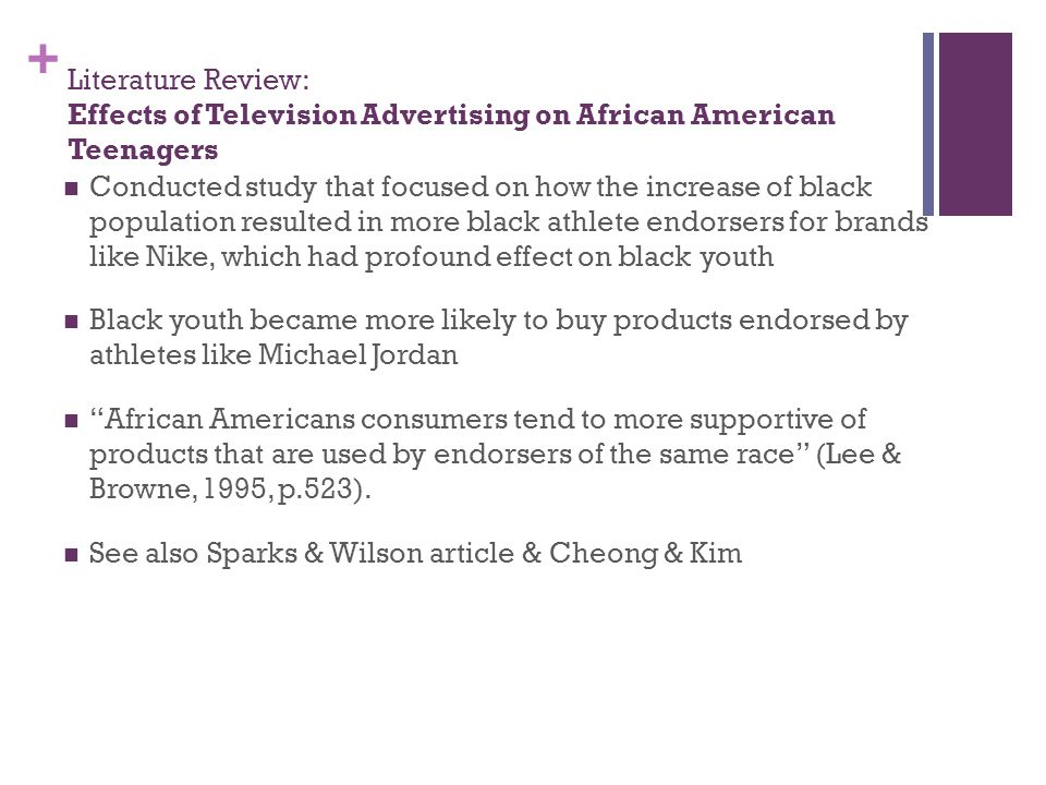 + Literature Review: Effects of Television Advertising on African American Teenagers Conducted study that focused on how the increase of black population resulted in more black athlete endorsers for brands like Nike, which had profound effect on black youth Black youth became more likely to buy products endorsed by athletes like Michael Jordan African Americans consumers tend to more supportive of products that are used by endorsers of the same race (Lee & Browne, 1995, p.523).