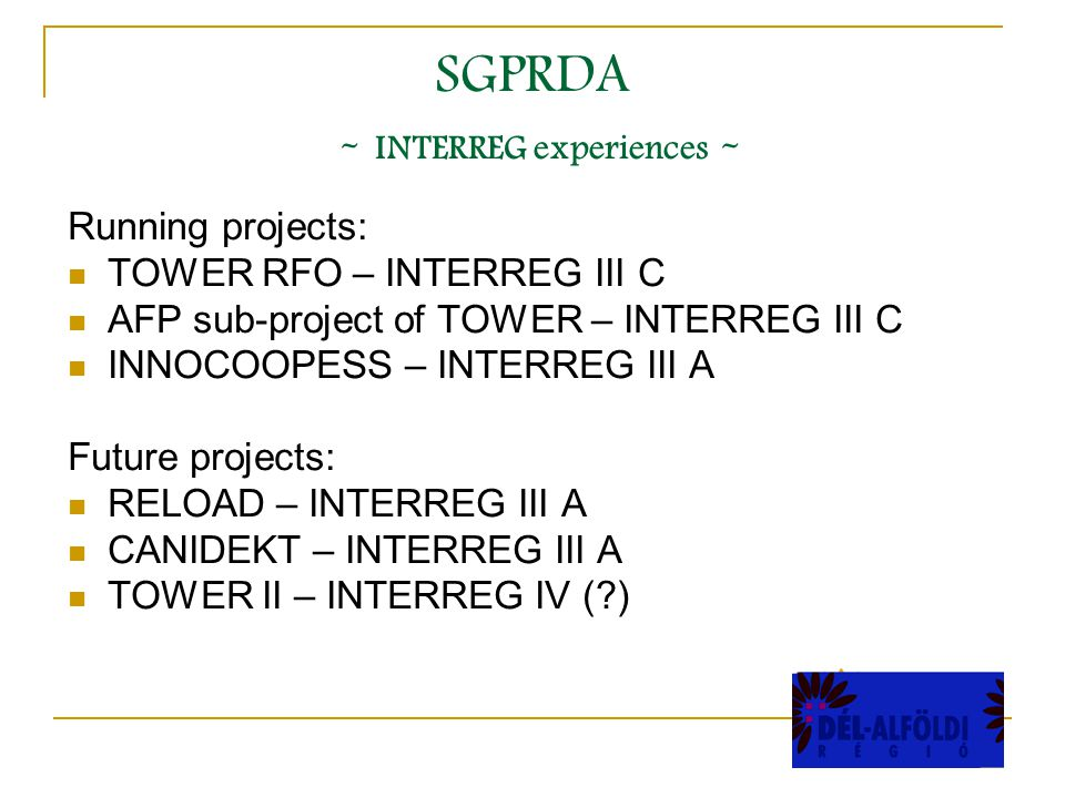 SGPRDA - INTERREG experiences - Running projects: TOWER RFO – INTERREG III C AFP sub-project of TOWER – INTERREG III C INNOCOOPESS – INTERREG III A Future projects: RELOAD – INTERREG III A CANIDEKT – INTERREG III A TOWER II – INTERREG IV ( )