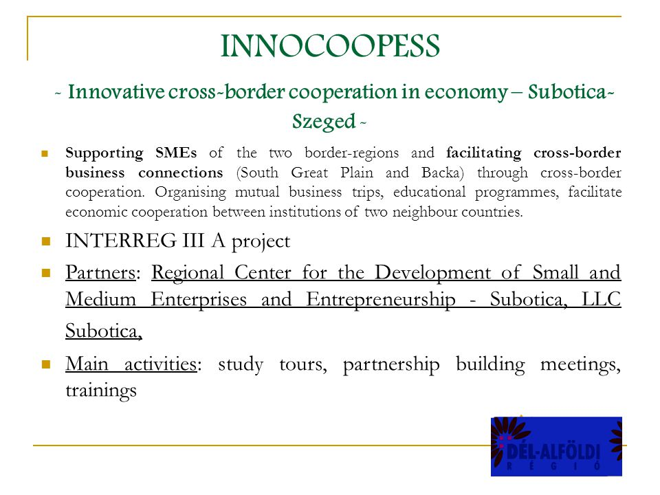 INNOCOOPESS - Innovative cross-border cooperation in economy – Subotica- Szeged - Supporting SMEs of the two border-regions and facilitating cross-border business connections (South Great Plain and Backa) through cross-border cooperation.