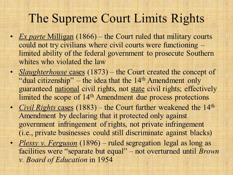 The Supreme Court Limits Rights Ex parte Milligan (1866) – the Court ruled that military courts could not try civilians where civil courts were functioning – limited ability of the federal government to prosecute Southern whites who violated the law Slaughterhouse cases (1873) – the Court created the concept of dual citizenship – the idea that the 14 th Amendment only guaranteed national civil rights, not state civil rights; effectively limited the scope of 14 th Amendment due process protections Civil Rights cases (1883) – the Court further weakened the 14 th Amendment by declaring that it protected only against government infringement of rights, not private infringement (i.e., private businesses could still discriminate against blacks) Plessy v.