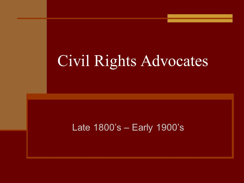 Civil Rights Advocates Late 1800's – Early 1900's