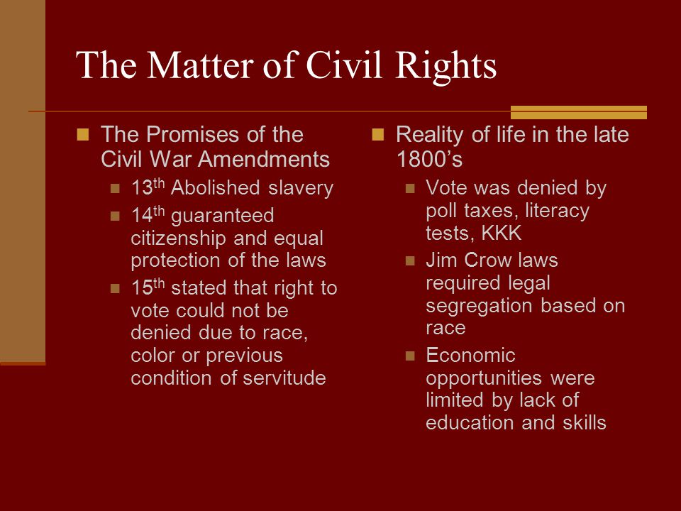 The Matter of Civil Rights The Promises of the Civil War Amendments 13 th Abolished slavery 14 th guaranteed citizenship and equal protection of the laws 15 th stated that right to vote could not be denied due to race, color or previous condition of servitude Reality of life in the late 1800's Vote was denied by poll taxes, literacy tests, KKK Jim Crow laws required legal segregation based on race Economic opportunities were limited by lack of education and skills