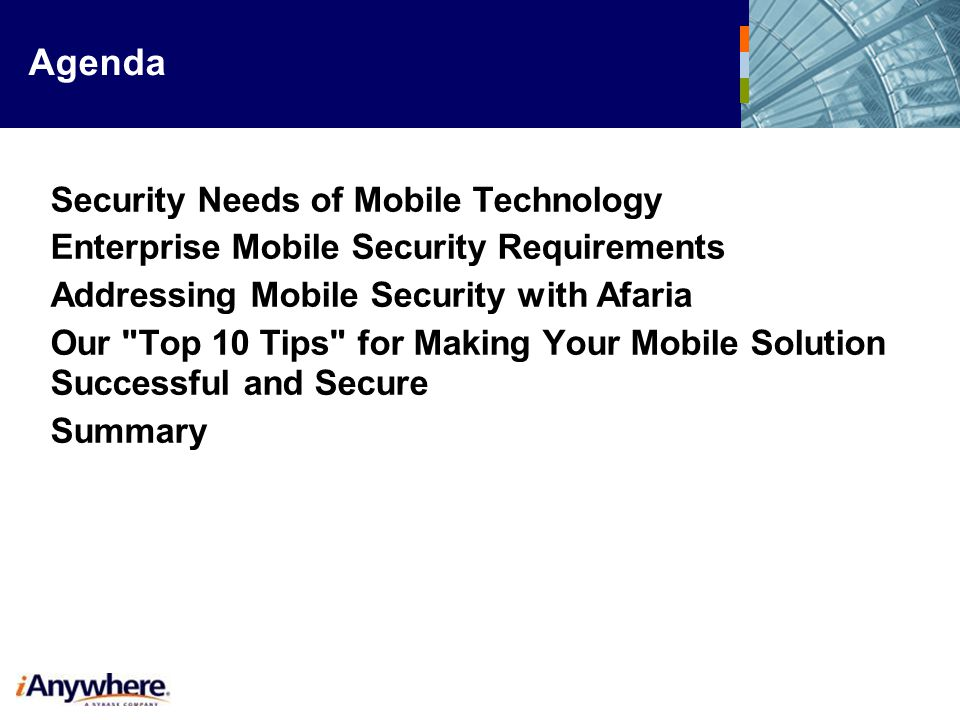Agenda Security Needs of Mobile Technology Enterprise Mobile Security Requirements Addressing Mobile Security with Afaria Our Top 10 Tips for Making Your Mobile Solution Successful and Secure Summary