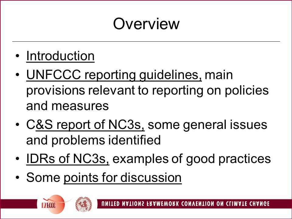 Overview Introduction UNFCCC reporting guidelines, main provisions relevant to reporting on policies and measures C&S report of NC3s, some general issues and problems identified IDRs of NC3s, examples of good practices Some points for discussion