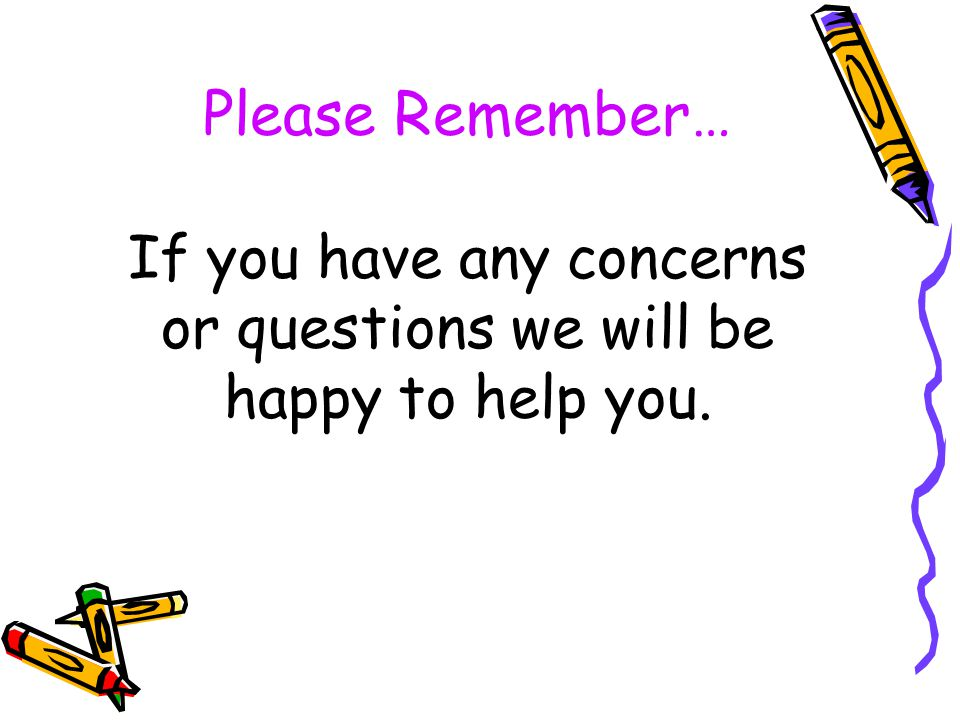 Please Remember… If you have any concerns or questions we will be happy to help you.