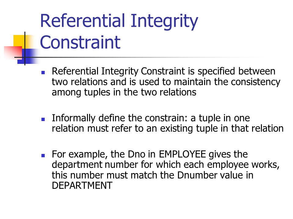 Referential Integrity Constraint Referential Integrity Constraint is specified between two relations and is used to maintain the consistency among tuples in the two relations Informally define the constrain: a tuple in one relation must refer to an existing tuple in that relation For example, the Dno in EMPLOYEE gives the department number for which each employee works, this number must match the Dnumber value in DEPARTMENT