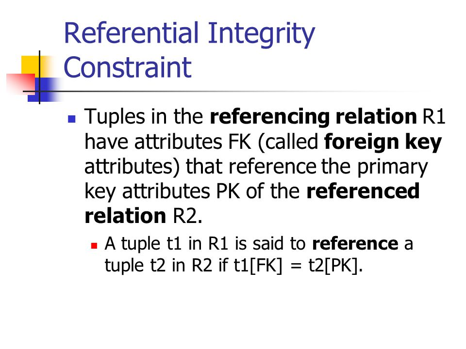 Referential Integrity Constraint Tuples in the referencing relation R1 have attributes FK (called foreign key attributes) that reference the primary key attributes PK of the referenced relation R2.