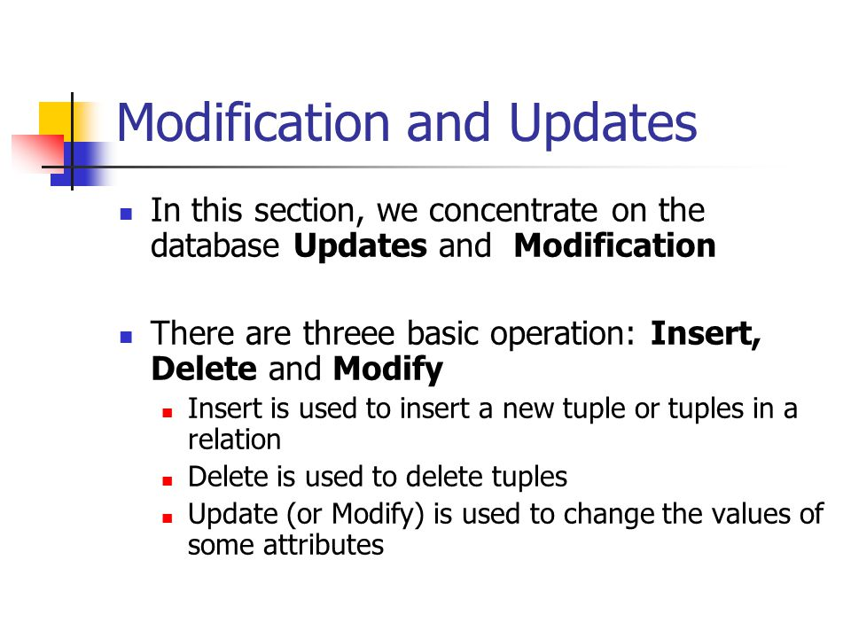 Modification and Updates In this section, we concentrate on the database Updates and Modification There are threee basic operation: Insert, Delete and Modify Insert is used to insert a new tuple or tuples in a relation Delete is used to delete tuples Update (or Modify) is used to change the values of some attributes