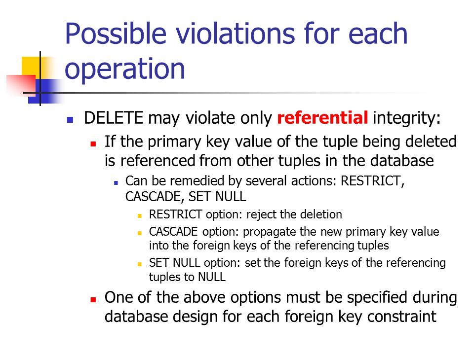 Possible violations for each operation DELETE may violate only referential integrity: If the primary key value of the tuple being deleted is referenced from other tuples in the database Can be remedied by several actions: RESTRICT, CASCADE, SET NULL RESTRICT option: reject the deletion CASCADE option: propagate the new primary key value into the foreign keys of the referencing tuples SET NULL option: set the foreign keys of the referencing tuples to NULL One of the above options must be specified during database design for each foreign key constraint