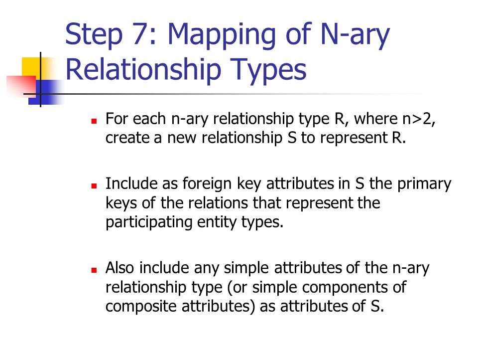 Step 7: Mapping of N-ary Relationship Types For each n-ary relationship type R, where n>2, create a new relationship S to represent R.