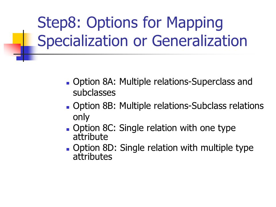 Step8: Options for Mapping Specialization or Generalization Option 8A: Multiple relations-Superclass and subclasses Option 8B: Multiple relations-Subclass relations only Option 8C: Single relation with one type attribute Option 8D: Single relation with multiple type attributes
