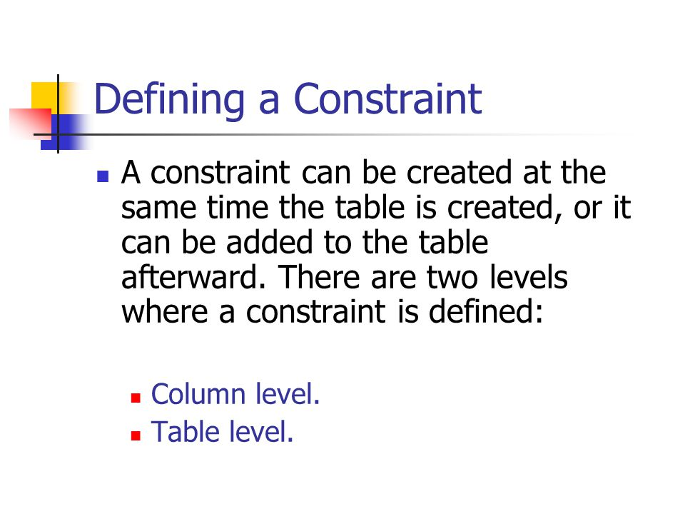 Defining a Constraint A constraint can be created at the same time the table is created, or it can be added to the table afterward.