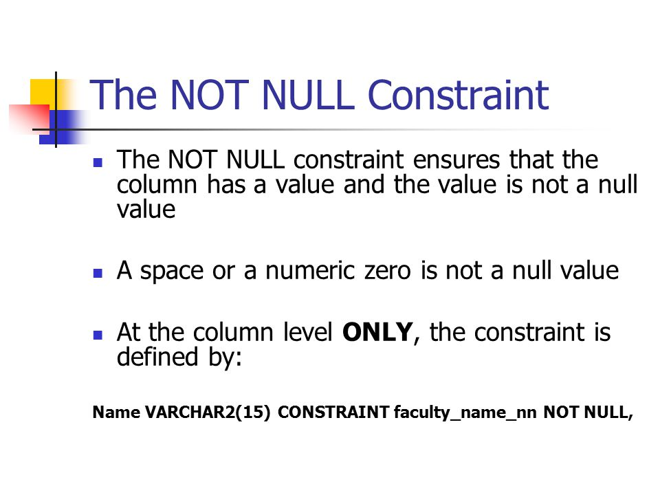 The NOT NULL Constraint The NOT NULL constraint ensures that the column has a value and the value is not a null value A space or a numeric zero is not a null value At the column level ONLY, the constraint is defined by: Name VARCHAR2(15) CONSTRAINT faculty_name_nn NOT NULL,
