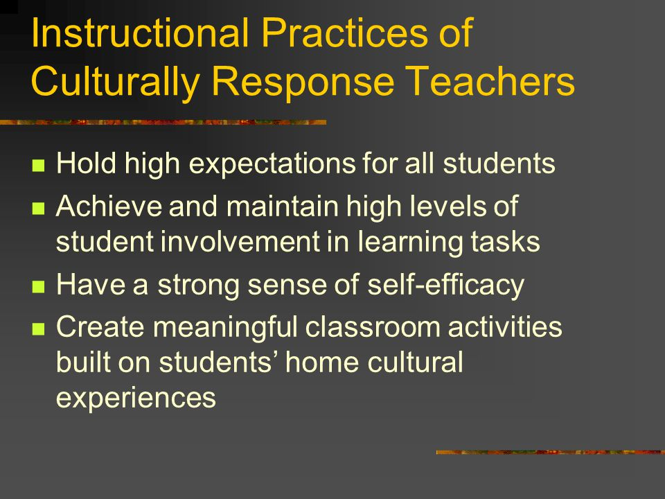 Instructional Practices of Culturally Response Teachers Hold high expectations for all students Achieve and maintain high levels of student involvement in learning tasks Have a strong sense of self-efficacy Create meaningful classroom activities built on students' home cultural experiences