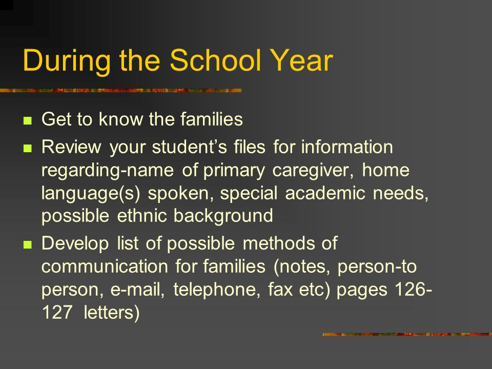 During the School Year Get to know the families Review your student's files for information regarding-name of primary caregiver, home language(s) spoken, special academic needs, possible ethnic background Develop list of possible methods of communication for families (notes, person-to person, e-mail, telephone, fax etc) pages 126- 127 letters)