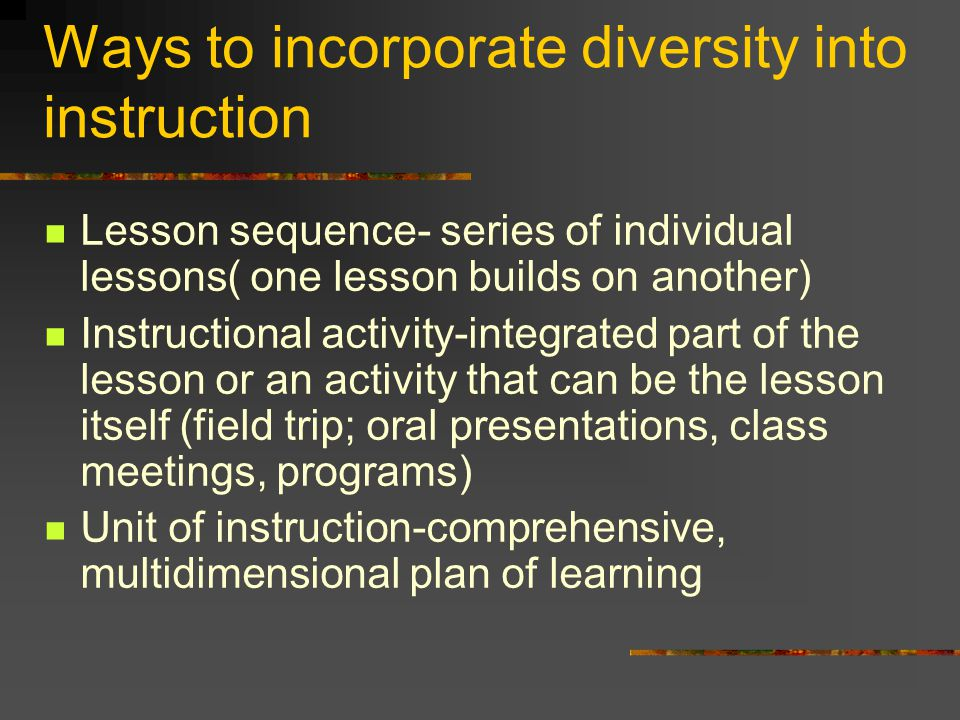 Ways to incorporate diversity into instruction Lesson sequence- series of individual lessons( one lesson builds on another) Instructional activity-integrated part of the lesson or an activity that can be the lesson itself (field trip; oral presentations, class meetings, programs) Unit of instruction-comprehensive, multidimensional plan of learning