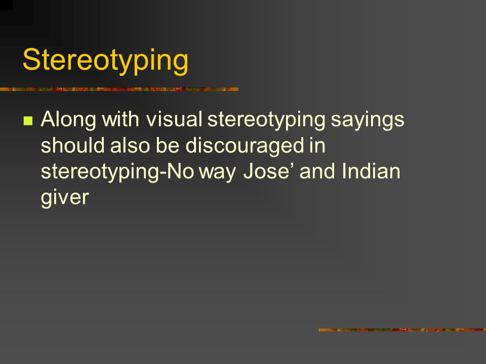 Stereotyping Along with visual stereotyping sayings should also be discouraged in stereotyping-No way Jose' and Indian giver