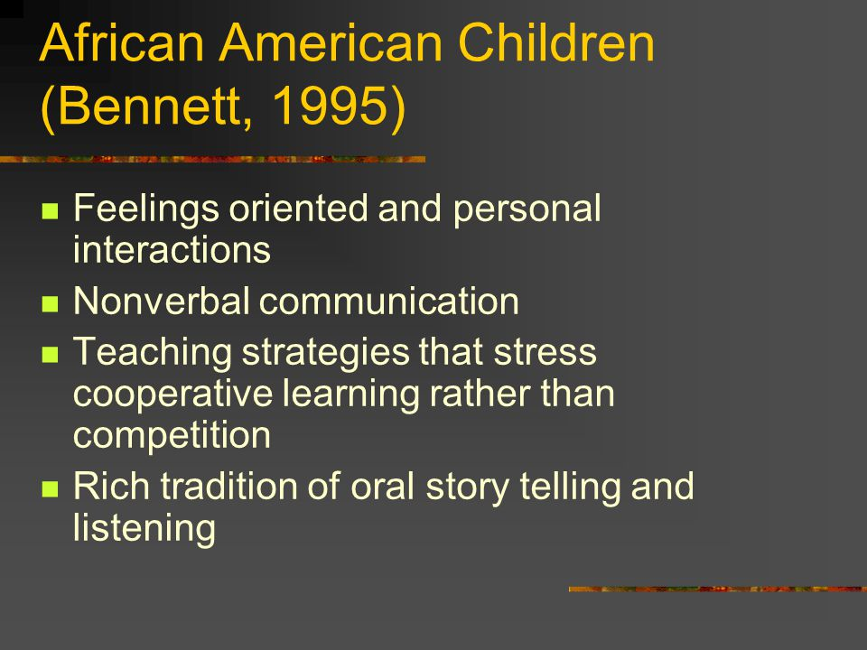 African American Children (Bennett, 1995) Feelings oriented and personal interactions Nonverbal communication Teaching strategies that stress cooperative learning rather than competition Rich tradition of oral story telling and listening