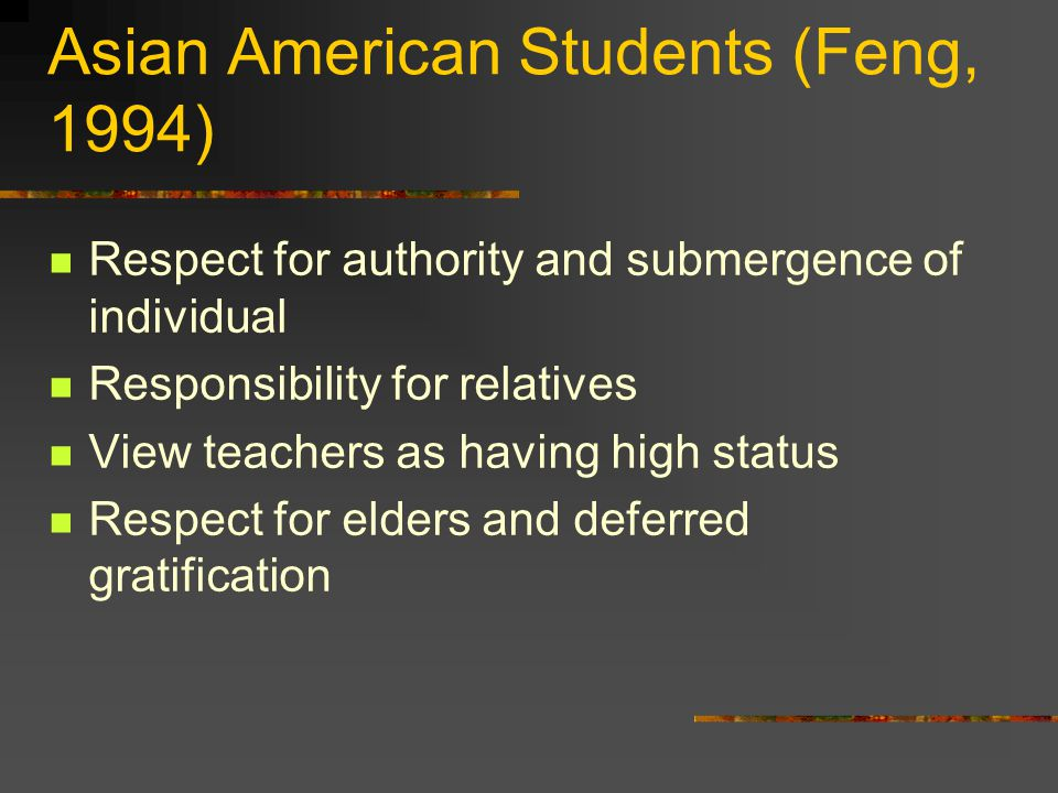 Asian American Students (Feng, 1994) Respect for authority and submergence of individual Responsibility for relatives View teachers as having high status Respect for elders and deferred gratification