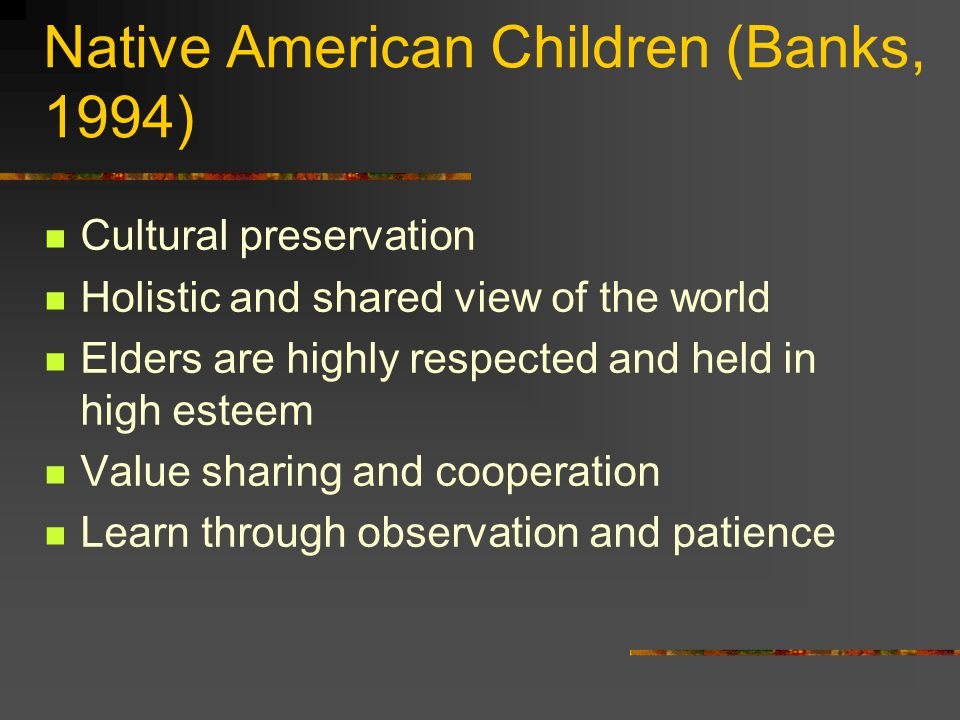 Native American Children (Banks, 1994) Cultural preservation Holistic and shared view of the world Elders are highly respected and held in high esteem Value sharing and cooperation Learn through observation and patience