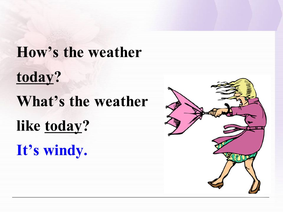 How's the weather today What's the weather like today It's windy.