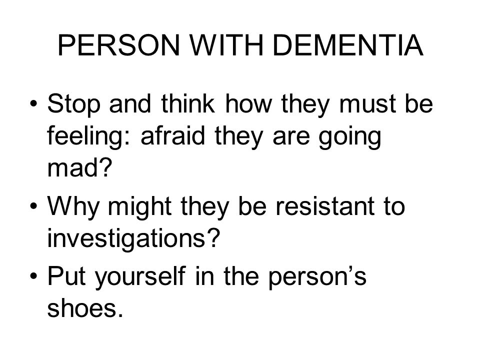 PERSON WITH DEMENTIA Stop and think how they must be feeling: afraid they are going mad.